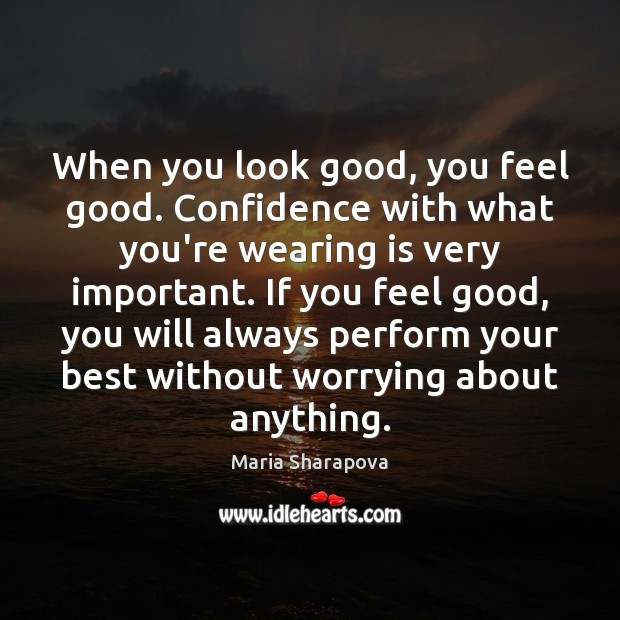 When you look good, you feel good. Confidence with what you're wearing Maria Sharapova Picture Quote