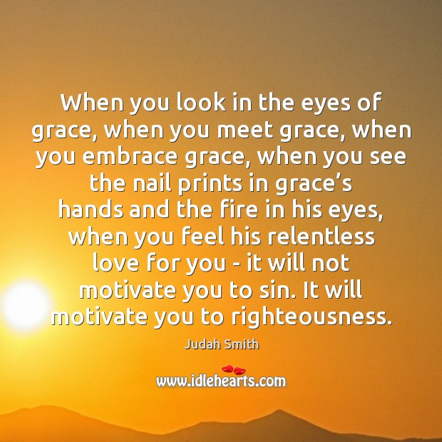 When you look in the eyes of grace, when you meet grace, Judah Smith Picture Quote