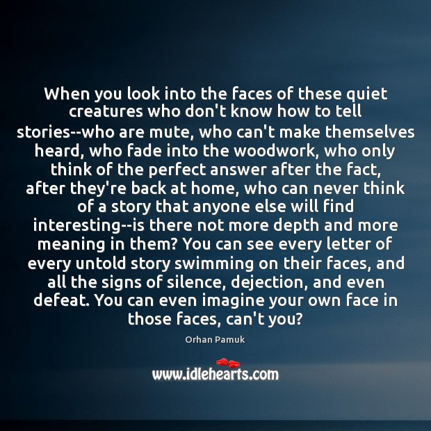 When you look into the faces of these quiet creatures who don't Orhan Pamuk Picture Quote