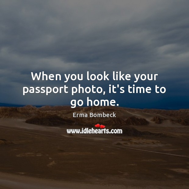 When you look like your passport photo, it's time to go home. Erma Bombeck Picture Quote