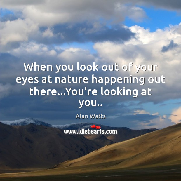 When you look out of your eyes at nature happening out there…You're looking at you.. Image