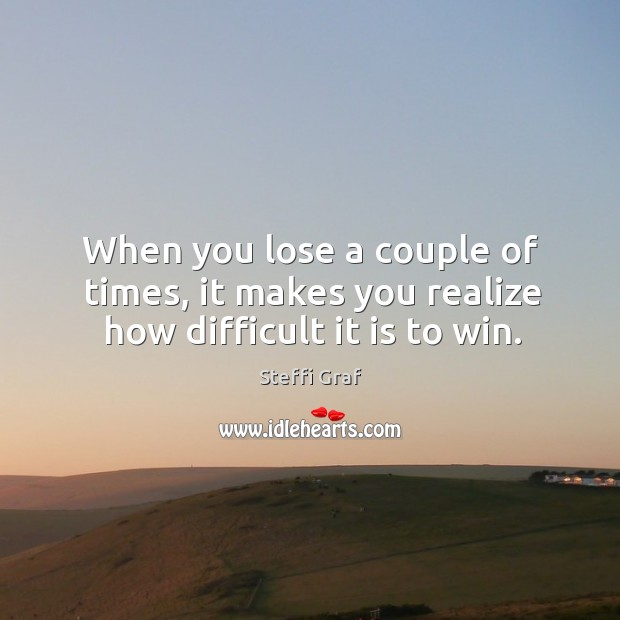 When you lose a couple of times, it makes you realize how difficult it is to win. Steffi Graf Picture Quote