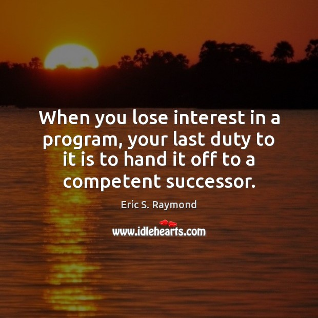 When you lose interest in a program, your last duty to it Eric S. Raymond Picture Quote