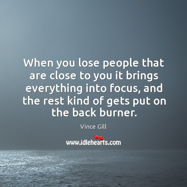When you lose people that are close to you it brings everything Vince Gill Picture Quote