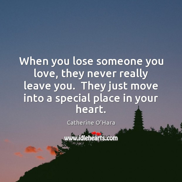 When you lose someone you love, they never really leave you.  They Catherine O'Hara Picture Quote