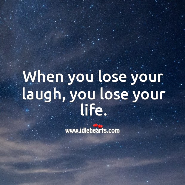 Image, When you lose your laugh, you lose your life.