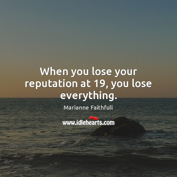 When you lose your reputation at 19, you lose everything. Marianne Faithfull Picture Quote