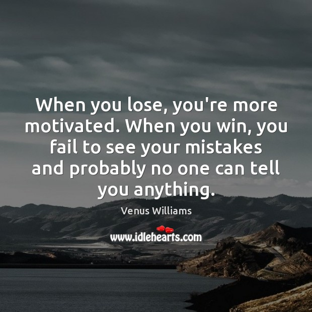 Image, When you lose, you're more motivated. When you win, you fail to