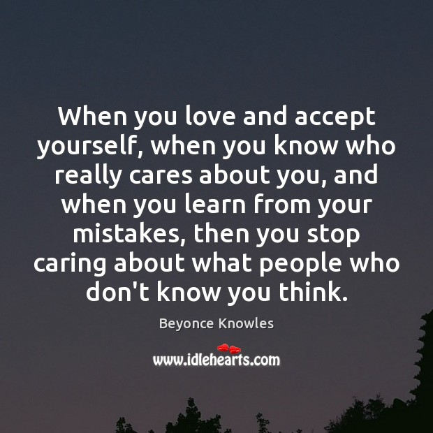 When you love and accept yourself, when you know who really cares Beyonce Knowles Picture Quote