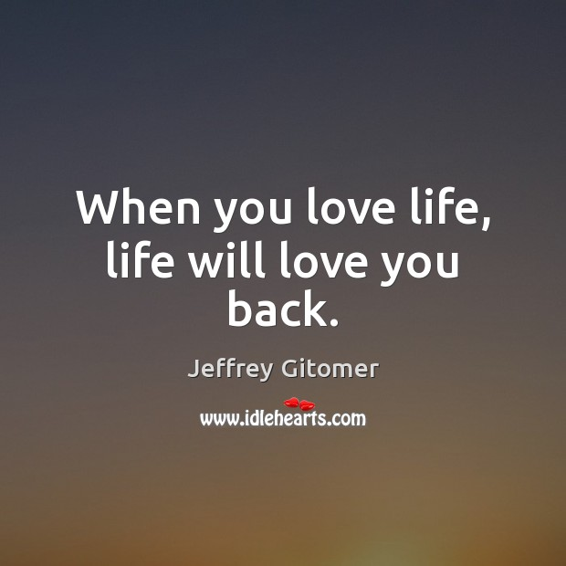 When you love life, life will love you back. Jeffrey Gitomer Picture Quote