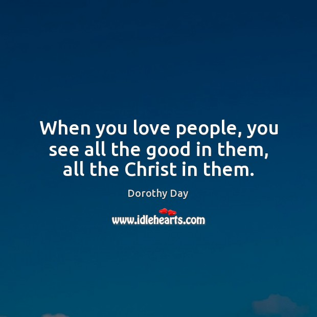 When you love people, you see all the good in them, all the Christ in them. Dorothy Day Picture Quote