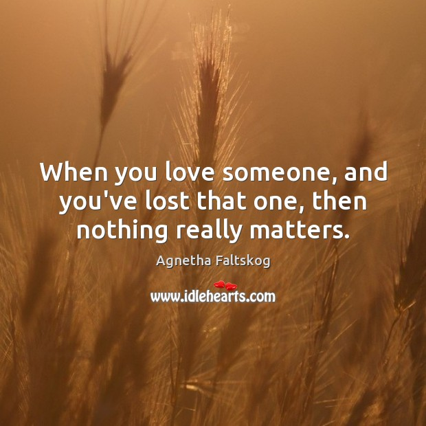 Image, When you love someone, and you've lost that one, then nothing really matters.