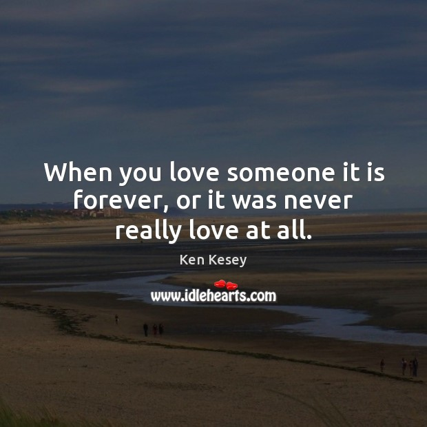 When you love someone it is forever, or it was never really love at all. Ken Kesey Picture Quote