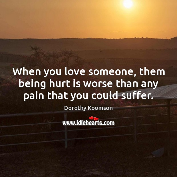 When you love someone, them being hurt is worse than any pain that you could suffer. Dorothy Koomson Picture Quote