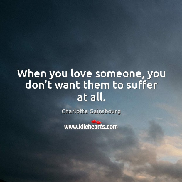 When you love someone, you don't want them to suffer at all. Image