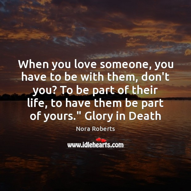 When you love someone, you have to be with them, don't you? Love Someone Quotes Image