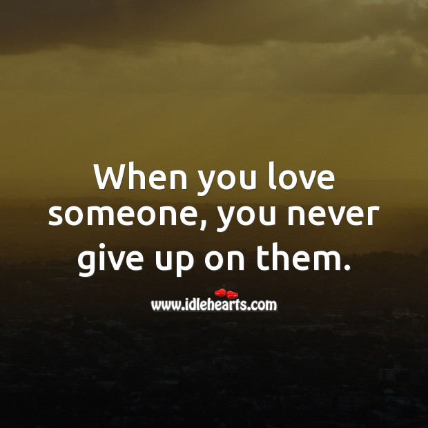 Image, When you love someone, you never give up on them.