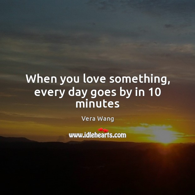 When you love something, every day goes by in 10 minutes Image