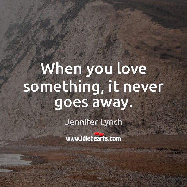 When you love something, it never goes away. Image