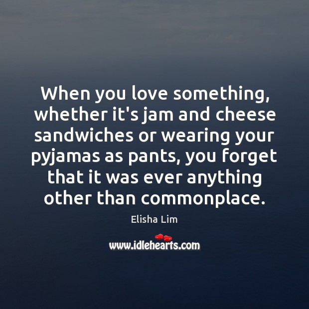 When you love something, whether it's jam and cheese sandwiches or wearing Image