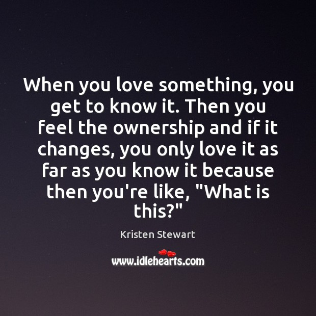 When you love something, you get to know it. Then you feel Kristen Stewart Picture Quote