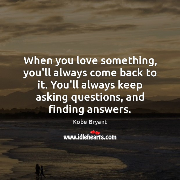 When you love something, you'll always come back to it. You'll always Image