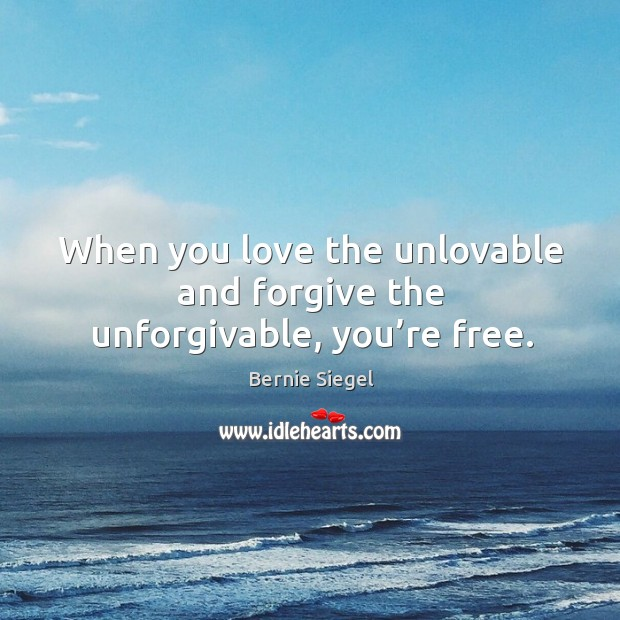 Image, When you love the unlovable and forgive the unforgivable, you're free.