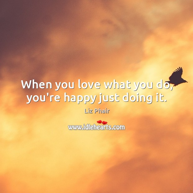 When you love what you do, you're happy just doing it. Liz Phair Picture Quote