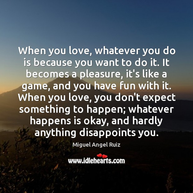When you love, whatever you do is because you want to do Miguel Angel Ruiz Picture Quote