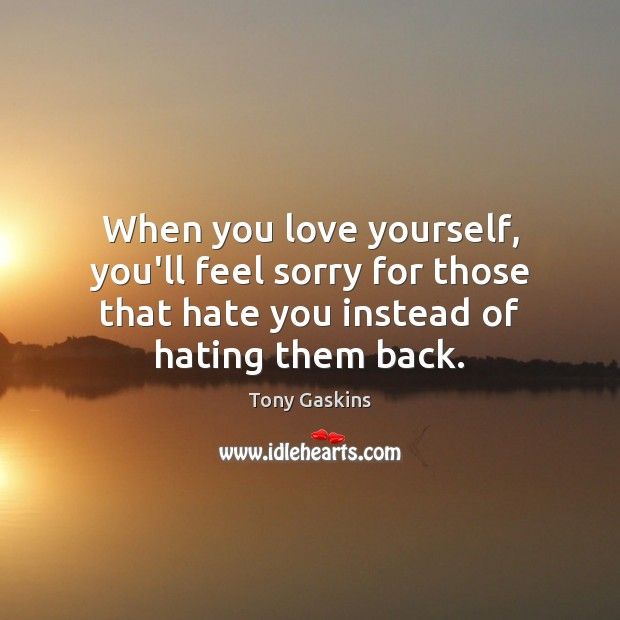 When you love yourself, you'll feel sorry for those that hate you Love Yourself Quotes Image