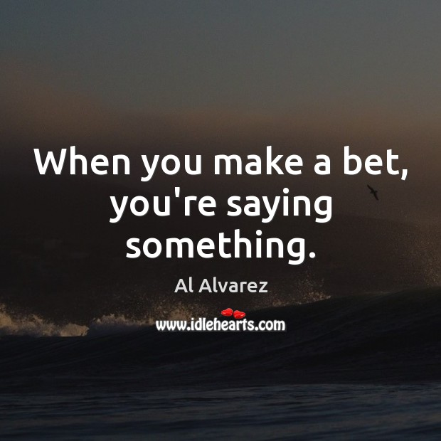 Image, When you make a bet, you're saying something.