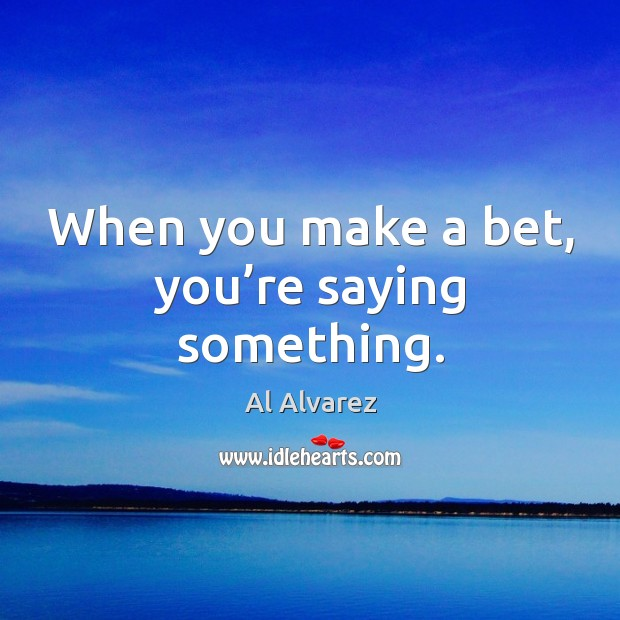 When you make a bet, you're saying something. Image