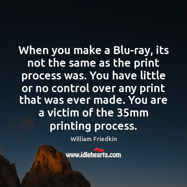 When you make a Blu-ray, its not the same as the print William Friedkin Picture Quote