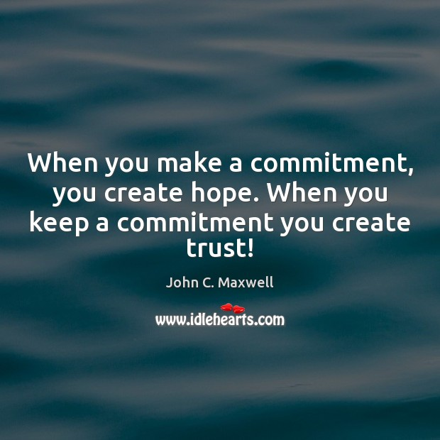 When you make a commitment, you create hope. When you keep a commitment you create trust! John C. Maxwell Picture Quote