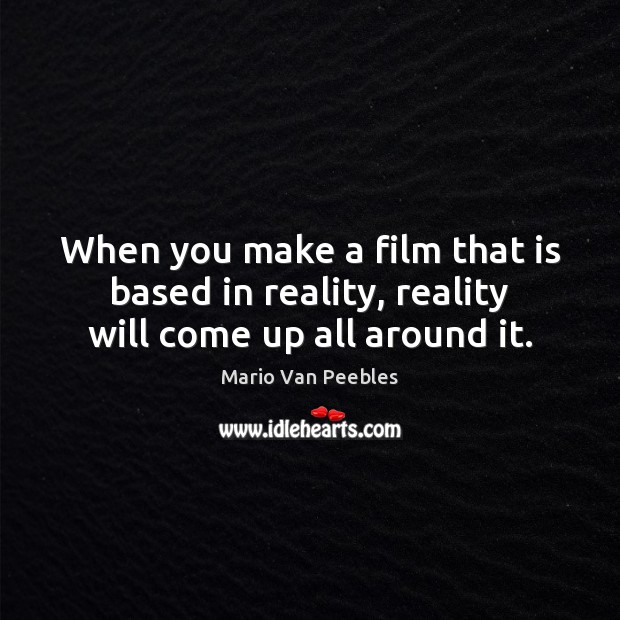 When you make a film that is based in reality, reality will come up all around it. Image