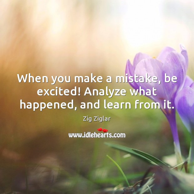 When you make a mistake, be excited! Analyze what happened, and learn from it. Image