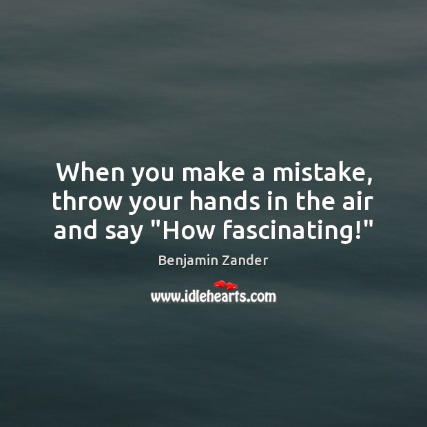 """When you make a mistake, throw your hands in the air and say """"How fascinating!"""" Benjamin Zander Picture Quote"""