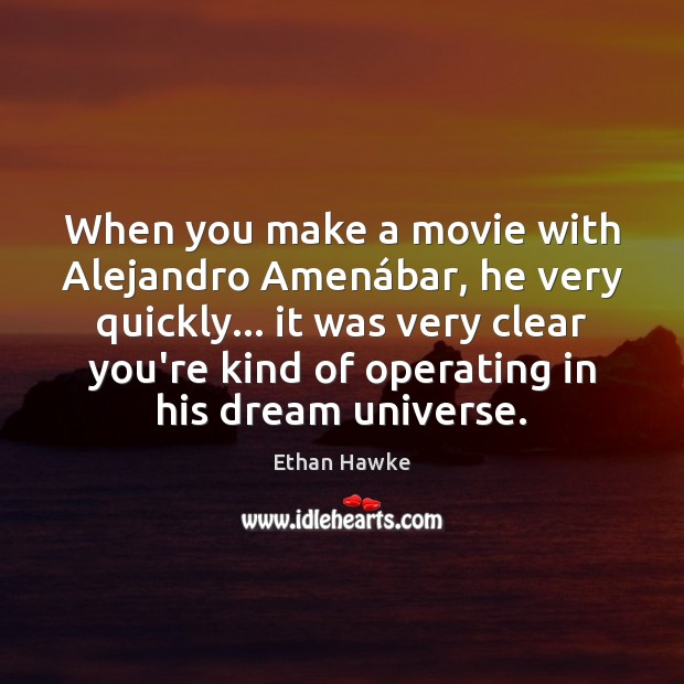 When you make a movie with Alejandro Amenábar, he very quickly… Ethan Hawke Picture Quote