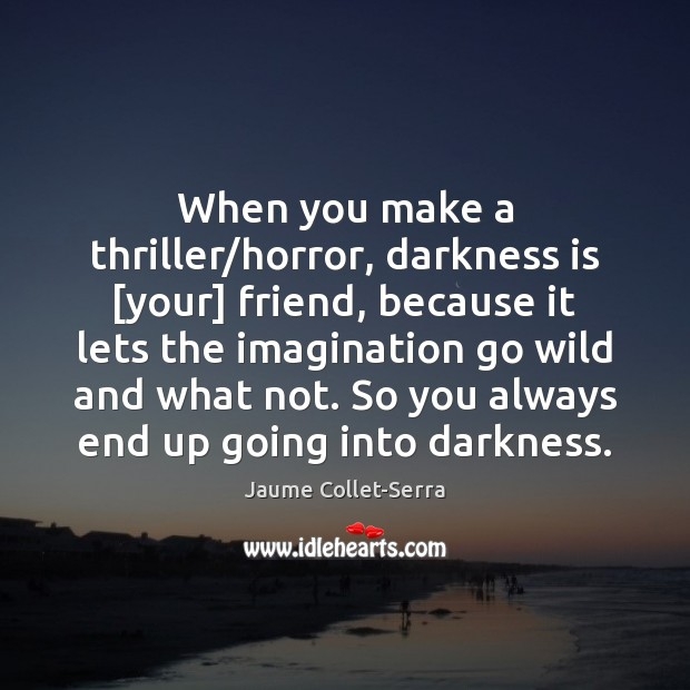 Image, When you make a thriller/horror, darkness is [your] friend, because it