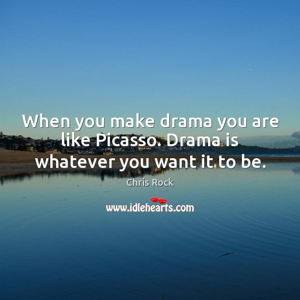 When you make drama you are like Picasso. Drama is whatever you want it to be. Chris Rock Picture Quote