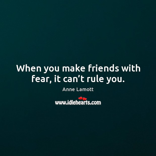 When you make friends with fear, it can't rule you. Anne Lamott Picture Quote