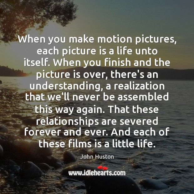 When you make motion pictures, each picture is a life unto itself. John Huston Picture Quote