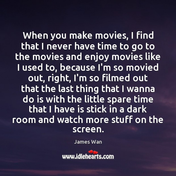 When you make movies, I find that I never have time to James Wan Picture Quote