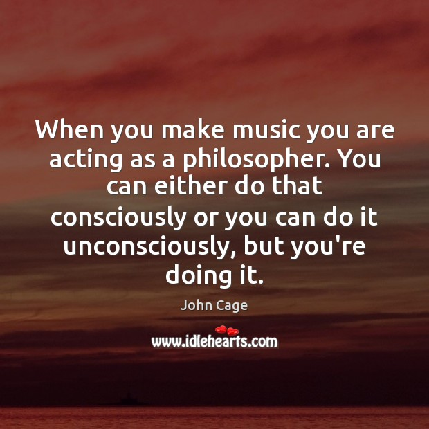 Image, When you make music you are acting as a philosopher. You can