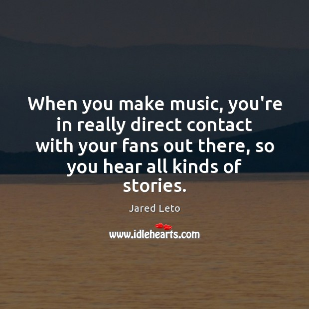 When you make music, you're in really direct contact with your fans Jared Leto Picture Quote