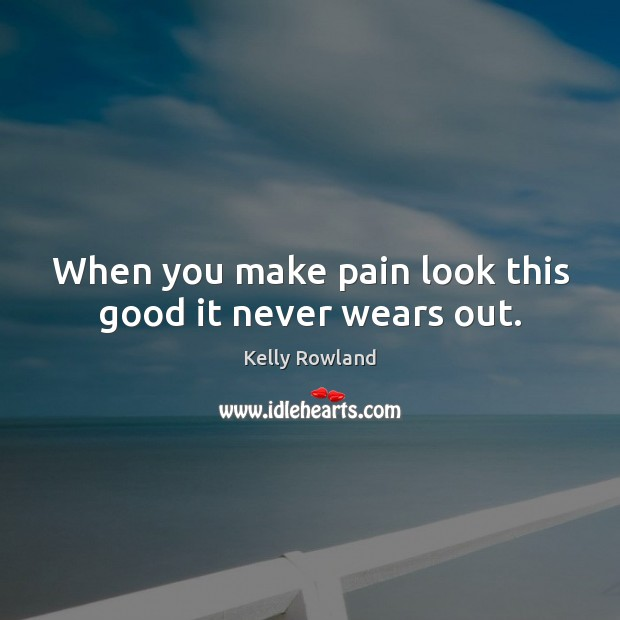 When you make pain look this good it never wears out. Kelly Rowland Picture Quote
