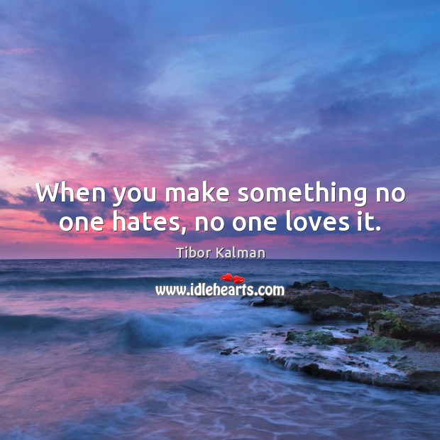 When you make something no one hates, no one loves it. Image