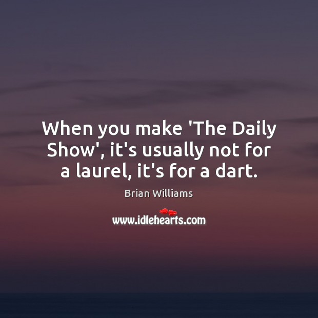 Image, When you make 'The Daily Show', it's usually not for a laurel, it's for a dart.