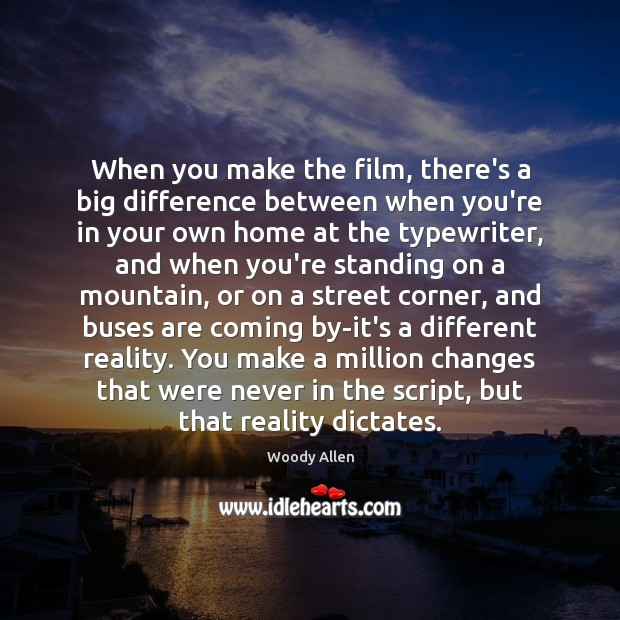 When you make the film, there's a big difference between when you're Woody Allen Picture Quote