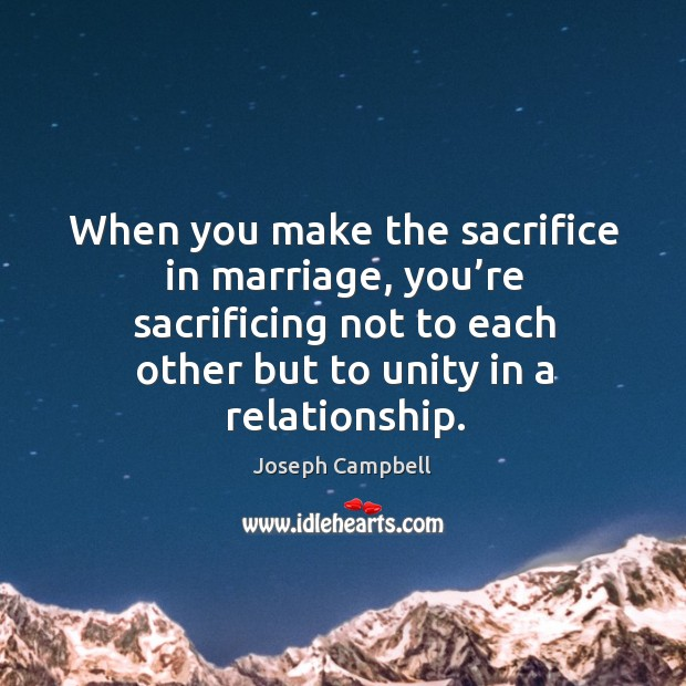 When you make the sacrifice in marriage, you're sacrificing not to each other but to unity in a relationship. Image